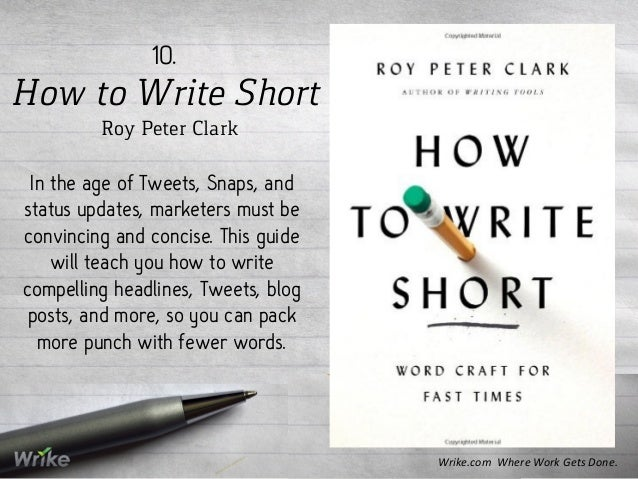 How to Write Short Roy Peter Clark 10. In the age of Tweets, Snaps, and status updates, marketers must be convincing and c...