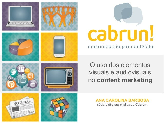O uso dos elementos  visuais e audiovisuais  no content marketing  ANA CAROLINA BARBOSA  sócia e diretora criativa da Cabr...