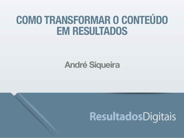 COMO TRANSFORMAR O CONTEÚDO  EM RESULTADOS  André Siqueira