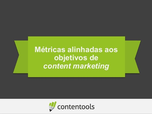 Métricas alinhadas aos  objetivos de  content marketing