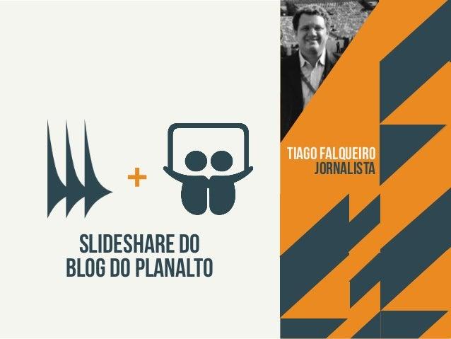 +  Slideshare do  Blog do Planalto  Tiago Falqueiro  Jornalista