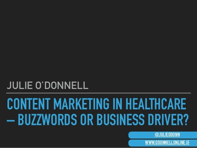 CONTENT MARKETING IN HEALTHCARE – BUZZWORDS OR BUSINESS DRIVER? JULIE O'DONNELL WWW.ODONNELLONLINE.IE @JULIEODONN