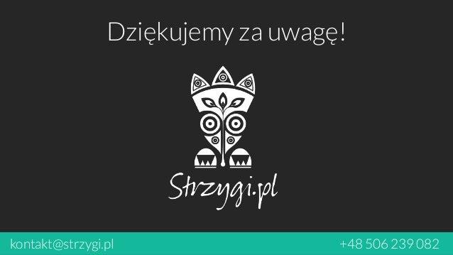 Dziękujemy za uwagę!  kontakt@strzygi.pl +48 506 239 082