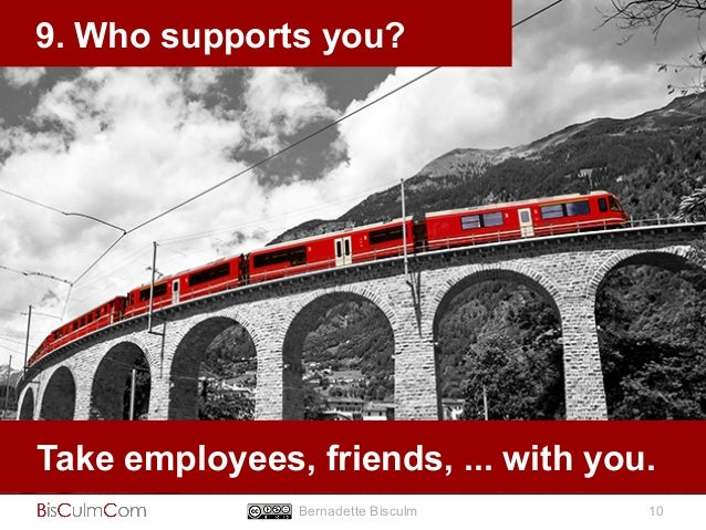 9. Who supports you?  Take employees, friends, ... with you.  Bernadette Bisculm 10