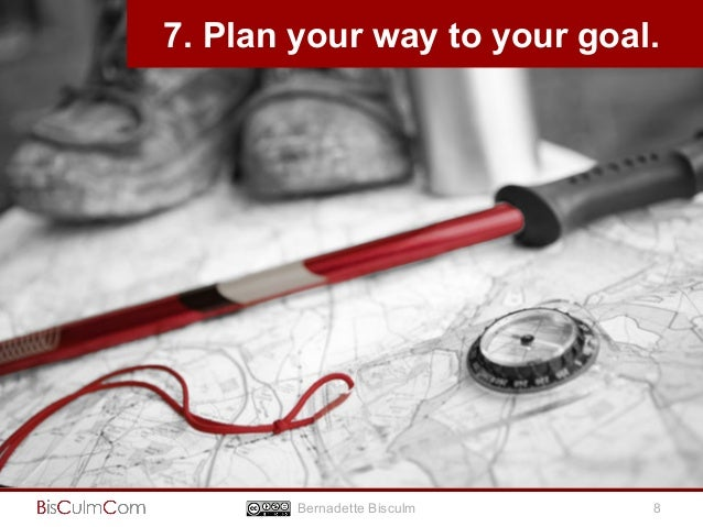 7. Plan your way to your goal.  Bernadette Bisculm 8