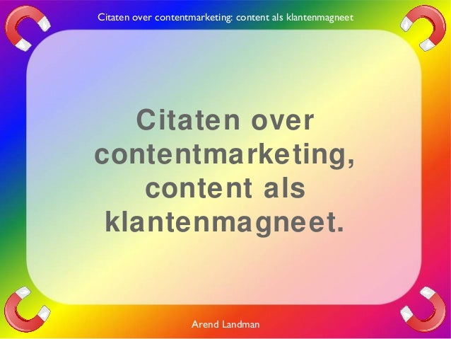 Citaten over contentmarketing: content als klantenmagneet  Citaten over contentmarketing, content als klantenmagneet.  Are...
