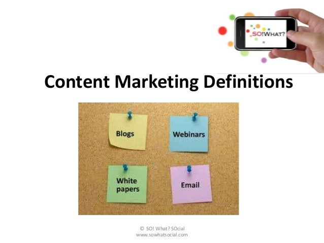 Content Marketing Definitions           © SO! What? SOcial          www.sowhatsocial.com