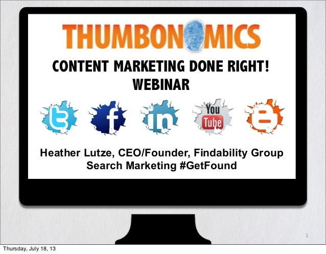 1 CONTENT MARKETING DONE RIGHT! WEBINAR Heather Lutze, CEO/Founder, Findability Group Search Marketing #GetFound Thursday,...