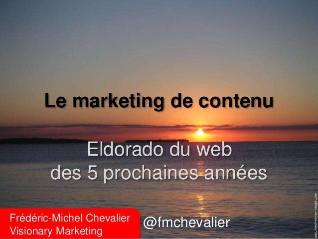 Le marketing de contenu  Eldorado du web  des 5 prochaines années  Frédéric-Michel Chevalier  Visionary Marketing  @fmchev...