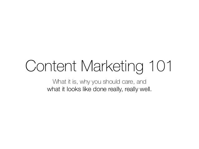 Content Marketing 101 What it is, why you should care, and what it looks like done really, really well.