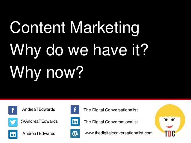 Content Marketing Why do we have it? Why now? @AndreaTEdwards AndreaTEdwards AndreaTEdwards www.thedigitalconversationalis...