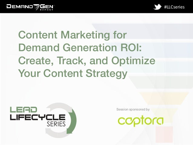 Session sponsored by! #LLCseries	    Content Marketing for Demand Generation ROI: Create, Track, and Optimize Your Content...