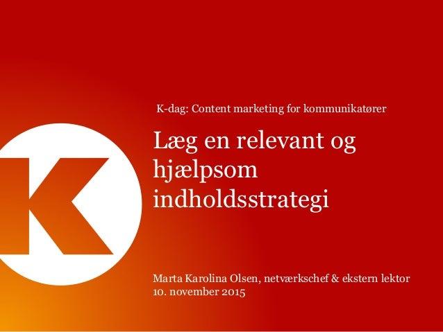 Læg en relevant og hjælpsom indholdsstrategi Marta Karolina Olsen, netværkschef & ekstern lektor 10. november 2015 K-dag: ...