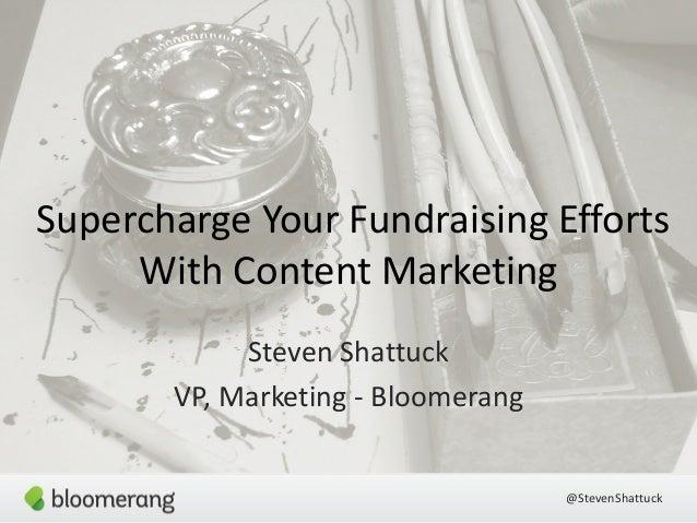 Supercharge Your Fundraising Efforts  @StevenShattuck  With Content Marketing  Steven Shattuck  VP, Marketing -‐ Bloomera...