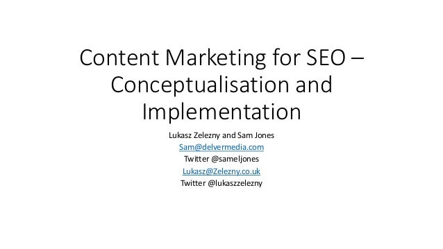 Content Marketing for SEO – Conceptualisation and Implementation Lukasz Zelezny and Sam Jones Sam@delvermedia.com Twitter ...