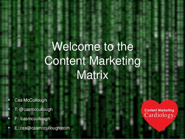 Welcome to the Content Marketing Matrix  Cas McCullough  T: @casmccullough  F: /casmccullough  E: cas@casmccullough.co...