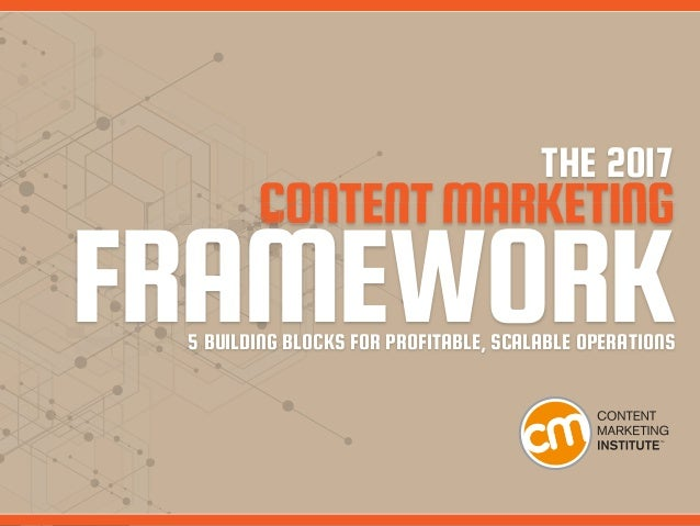 THE 2017 CONTENTMARKETING FRAMEWORK5 BUILDING BLOCKS FOR PROFITABLE, SCALABLE OPERATIONS