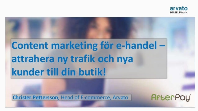 Content marketing för e-handel – attrahera ny trafik och nya kunder till din butik! Christer Pettersson, Head of E-commerc...