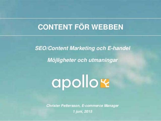 CONTENT FÖR WEBBEN SEO/Content Marketing och E-handel Möjligheter och utmaningar Christer Pettersson, E-commerce Manager 1...