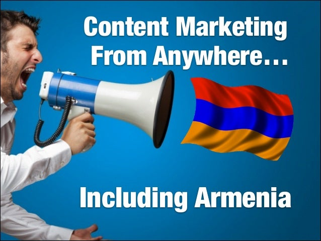 Content Marketing From Anywhere…  Content Marketing Works Even from Armenia  Including Armenia