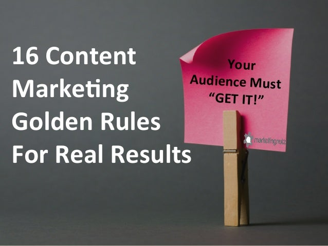 "Your	  	  Audience	  Must	  	  ""GET	  IT!""	  	  16	  Content	  	  Marke;ng	  	  Golden	  Rules	  	  For	  Real	  Re..."