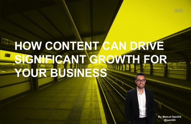HOW CONTENT CAN DRIVE  SIGNIFICANT GROWTH FOR  YOUR BUSINESS  By Marcel Santilli  @santilli
