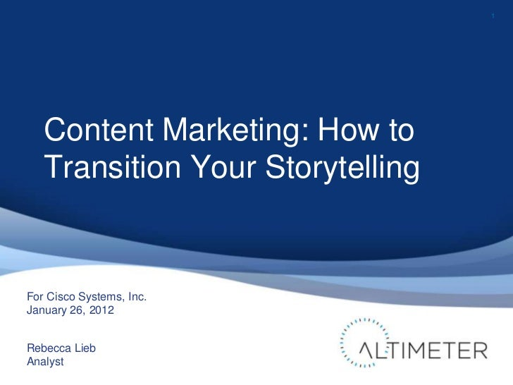 1   Content Marketing: How to   Transition Your StorytellingFor Cisco Systems, Inc.January 26, 2012Rebecca LiebAnalyst