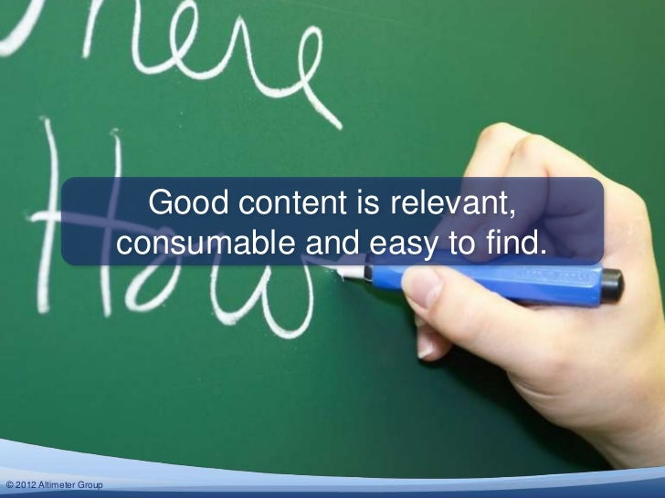 Good content is relevant,                         consumable and easy to find.© 2012 Altimeter Group