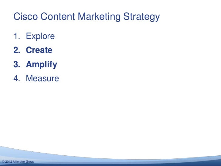 Cisco Content Marketing Strategy       1. Explore       2. Create       3. Amplify       4. Measure© 2012 Altimeter Group