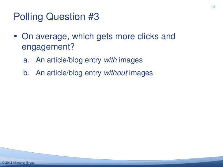 28       Polling Question #3        On average, which gets more clicks and         engagement?              a. An article...