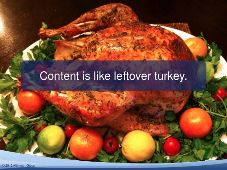 Content is like leftover turkey.© 2012 Altimeter Group