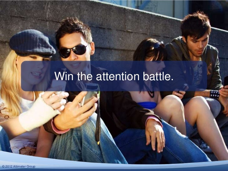 Win the attention battle.© 2012 Altimeter Group