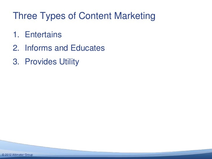 Three Types of Content Marketing       1. Entertains       2. Informs and Educates       3. Provides Utility© 2012 Altimet...