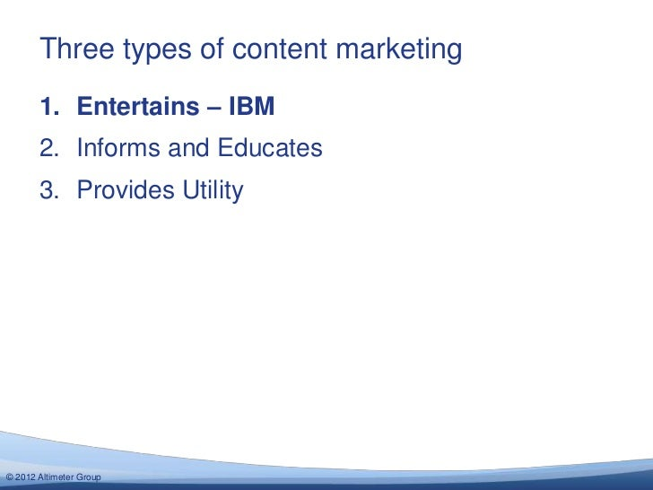 Three types of content marketing       1. Entertains – IBM       2. Informs and Educates       3. Provides Utility© 2012 A...
