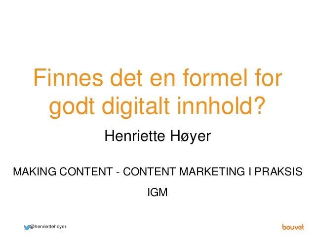 Finnes det en formel for godt digitalt innhold? @henriettehoyer MAKING CONTENT - CONTENT MARKETING I PRAKSIS Henriette Høy...
