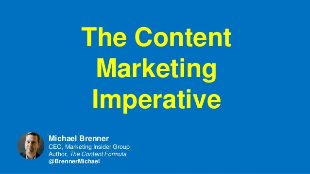 The Content Marketing Imperative Michael Brenner CEO, Marketing Insider Group Author, The Content Formula @BrennerMichael