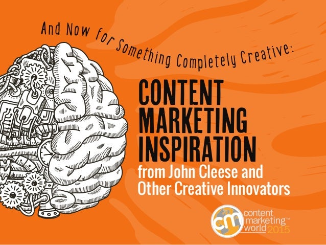 1 CREATIVE CONTENT MARKETING INSPIRATION from John Cleese and Other Creative Innovators CONTENT MARKETING INSPIRATION And ...