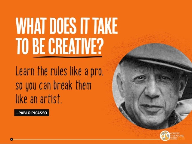 6 Learn the rules like a pro, so you can break them like an artist. —PABLO PICASSO Whatdoesittake tobecreative? 6