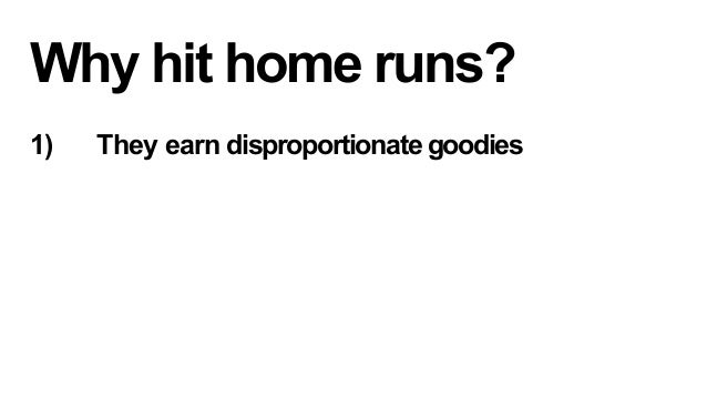 Why hit home runs? 1)  They earn disproportionate goodies  2)  They improve the performance of all other content  3)  T...