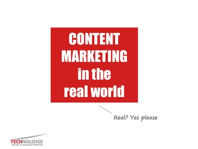 CONTENT MARKETING in the real world Real? Yes please
