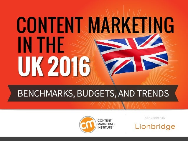 CONTENT MARKETING IN THE UK 2016 BENCHMARKS, BUDGETS, AND TRENDS SPONSORED BY