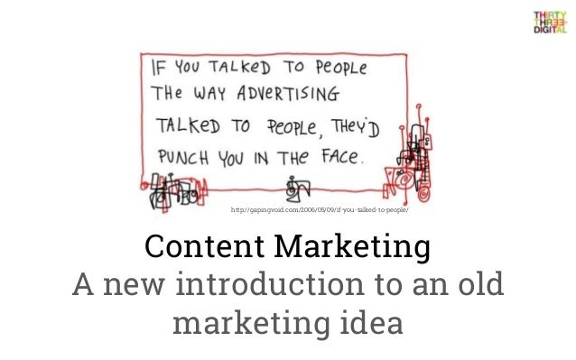 Content MarketingA new introduction to an oldmarketing ideahttp://gapingvoid.com/2006/05/09/if-you-talked-to-people/