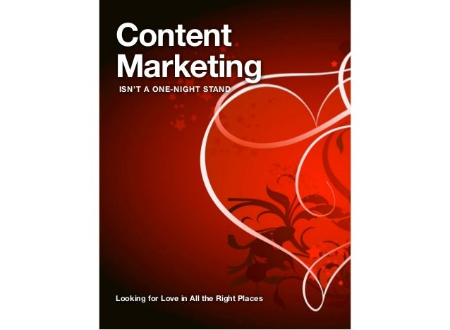 Content Marketing ISN'T A ONE-NIGHT STAND  Looking for Love in All the Right Places
