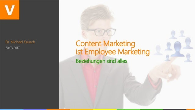 Dr. Michael Kausch 30.03.2017 Content Marketing ist Employee Marketing Beziehungen sind alles