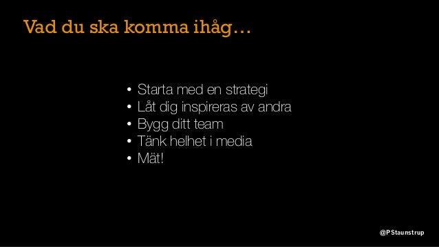 @PStaunstrup • Starta med en strategi • Låt dig inspireras av andra • Bygg ditt team • Tänk helhet i media • Mät! Vad du s...