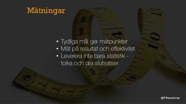 Mätningar • Tydliga mål ger mätpunkter • Mät på resultat och effektivitet • Leverera inte bara statistik - tolka och dra sl...