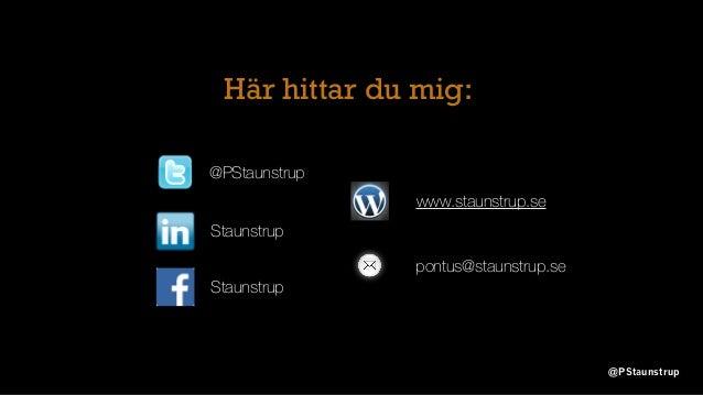 Här hittar du mig: @PStaunstrup Staunstrup www.staunstrup.se pontus@staunstrup.se Staunstrup @PStaunstrup