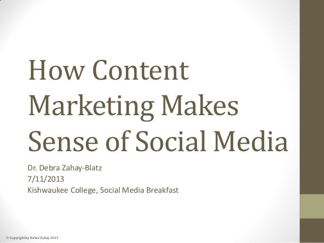  Copyright by Debra Zahay 2013 How Content Marketing Makes Sense of Social Media Dr. Debra Zahay-Blatz 7/11/2013 Kishwauk...