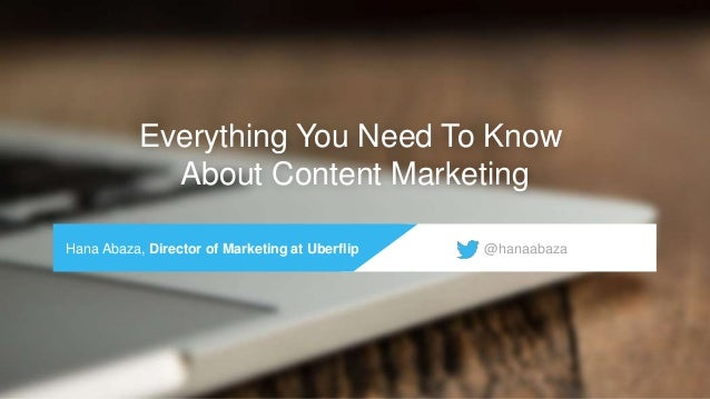 Everything You Need To Know About Content Marketing Hana Abaza, Director of Marketing at Uberflip @hanaabaza