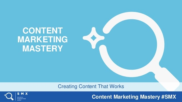 Content Marketing Mastery #SMX Creating Content That Works CONTENT MARKETING MASTERY